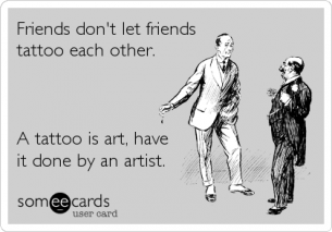 Friends don't let friends tattoo each other